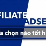 Affiliate hay AdSense? Lựa chọn nào tối ưu cho Webmaster