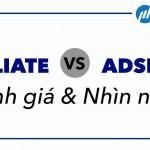 Affiliate Marketing vs AdSense – đánh giá và nhìn nhận